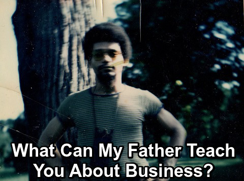 What Can My Father Teach You About Business?