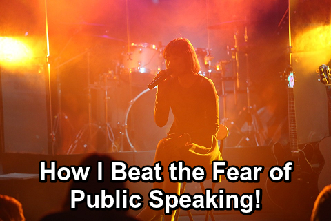 How I Beat the Fear of Public Speaking!