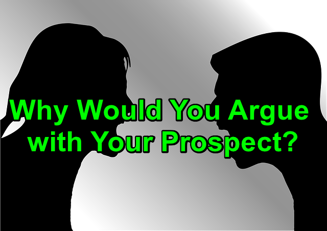 Why Would You Argue with Your Prospect?
