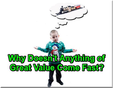 Why Doesn't Anything of Great Value Come Fast?