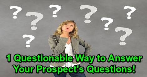 1 Questionable Way to Answer Your Prospect's Questions!