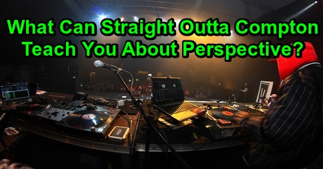 What Can Straight Outta Compton Teach You About Perspective?