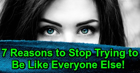 7 Reasons to Stop Trying to Be Like Everyone Else!