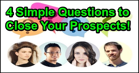 4 Simple Questions to Close Your Prospects!
