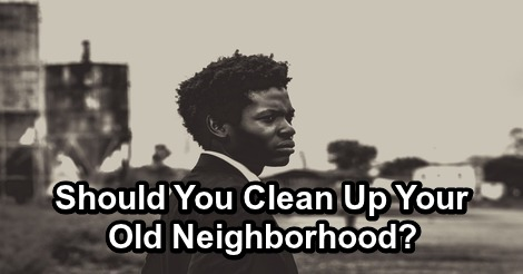 Should You Clean Up Your Old Neighborhood?